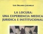 La locura: una experiencia médica, jurídica e institucional, un libro del doctor Luis Jaramillo